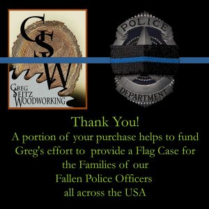 Thank You! A portion of your purchase helps to fund Greg's effort to provide a Flag Case for the Families of our Fallen Police Officers all across the USA